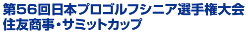 第56回日本プロゴルフシニア選手権大会 住友商事・サミットカップ