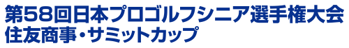 第58回日本プロゴルフシニア選手権大会 住友商事・サミットカップ